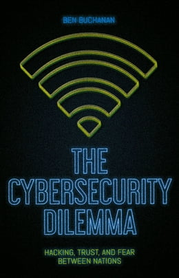 Book The Cybersecurity Dilemma: Hacking, Trust and Fear Between Nations by Ben Buchanan