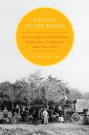 Garden of the World Asian Immigrants and the Making of Agriculture in California's Santa Clara Valley