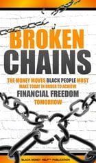 Broken Chains: The Money Moves Black People Must Make Today In Order To Achieve Financial Freedom Tomorrow by Black Money Help