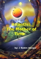 Atlantis: The Mother of Time by J. Robin E. Harger