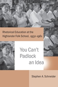 You Can't Padlock an Idea: Rhetorical Education at the Highlander Folk School, 1932-1961