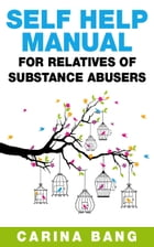 Self-Help Manual For Relatives of Substance Abusers 110 Exercises by Carina Bang