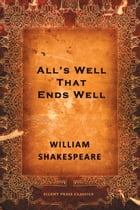 All's Well That Ends Well: A Comedy by William Shakespeare