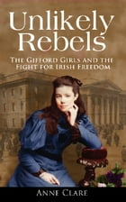Unlikely Rebels: The Gifford Girls and the Fight for Irish Freedom by Anne  Clare