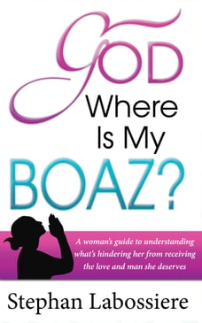 God Where Is My Boaz: A woman's guide to understanding what's hindering her from receiving the love…