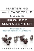Mastering the Leadership Role in Project Management: Practices that Deliver Remarkable Results by Alexander Laufer