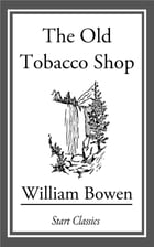 The Old Tobacco Shop: A True Account of What Befell a Little Boy in Search of Adventure, [en] 1921 by William Bowen