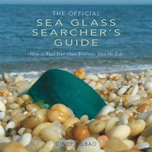 The Official Sea Glass Searcher's Guide: How to Find Your Own Treasures from the Tide by Cindy Bilbao