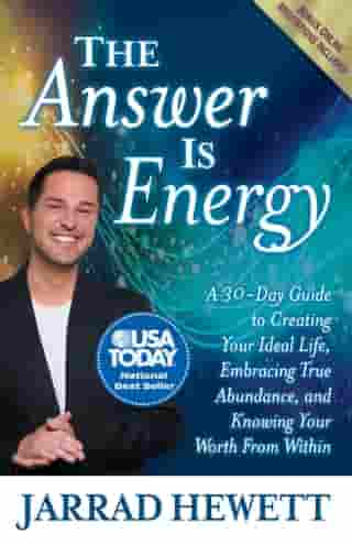 The Answer Is Energy: A Thirty-Day Guide to Creating Your Ideal Life, Embracing True Abundance, and Knowing Your Worth From Within by Jarrad Hewett
