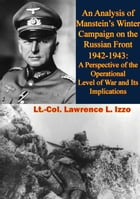 An Analysis of Manstein's Winter Campaign on the Russian Front 1942-1943:: A Perspective of the Operational Level of War and Its Implications by Lt.-Col. Lawrence L. Izzo