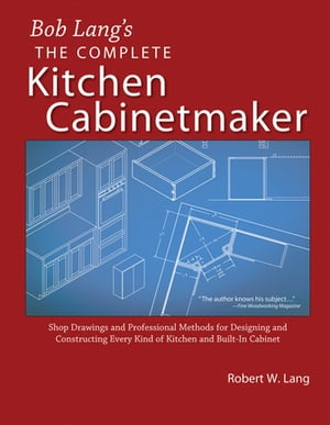 Bob Lang's Complete Kitchen Cabinet Maker: Shop Drawings and Professional Methods for Designing and Constructing Every Kind of Kitchen and Built-In Cabinet by Robert Lang