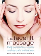 The Face Lift Massage: Rejuvenate Your Skin and Reduce Fine Lines and Wrinkles by Narendra Mehta