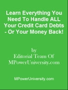 Learn Everything You Need To Handle ALL Your Credit Card Debts - Or Your Money Back! by Editorial Team Of MPowerUniversity.com
