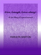 Live, Laugh, Love ebay: A 90 Day Experiment by Marilyn Barton