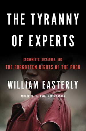 The Tyranny of Experts Economists,  Dictators,  and the Forgotten Rights of the Poor