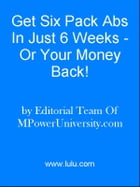 Get Six Pack Abs In Just 6 Weeks - Or Your Money Back! by Editorial Team Of MPowerUniversity.com