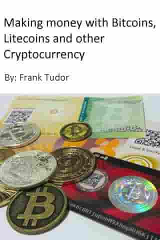 Making Money with Bitcoins, Litecoins and Other Cryptocurrency by Frank Tudor