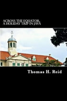 Across the Equator, a Holiday Trip in Java by Thomas. H. Reid