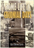 Home Life in Colonial Days: with 100 Original Illustrations (Illustrated) by Alice Morse Earle