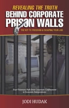 Revealing the Truth Behind Corporate Prison Walls: The Key to Freedom & Escaping Your Job by Jodi Hudak