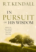 In Pursuit of His Wisdom: How to get God's Opinion on any Matter by R.T. Kendall