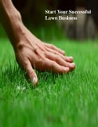 Start Your Successful Lawn Business by V.T.