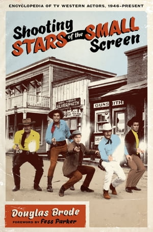 Shooting Stars of the Small Screen: Encyclopedia of TV Western Actors, 1946–Present by Douglas Brode