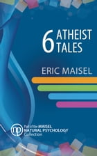 6 Atheist Tales by Eric Maisel