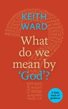 What Do We Mean By 'God'?: A Little Book of Guidance by Keith Ward