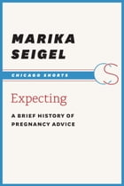 Expecting: A Brief History of Pregnancy Advice by Marika Seigel