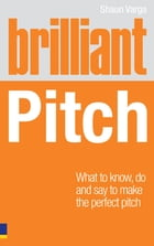 Brilliant Pitch: What to know, do and say to make the perfect pitch by Shaun Varga