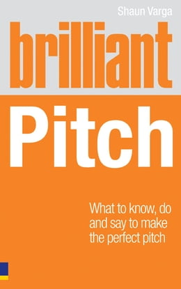 Book Brilliant Pitch: What to know, do and say to make the perfect pitch by Shaun Varga