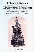 Religious Routes to Gladstonian Liberalism: The Church Rate Conflict in England and Wales 1852–1868 by Jacob Ellens