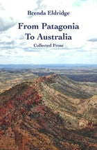 From Patagonia to Australia: Collected Prose by Brenda Eldridge