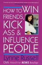 How to Win Friends, Kick Ass and Influence People: A Memoir by Lynne Russell