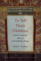 To Tell Their Children: Jewish Communal Memory in Early Modern Prague by Rachel L. Greenblatt