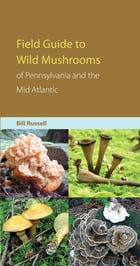 Field Guide to Wild Mushrooms of Pennsylvania and the Mid-Atlantic by Bill Russell