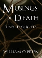 Musings of Death - Tiny Thoughts: A collection of tiny thoughts to contemplate - spiritual philosophy by William O'Brien