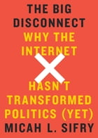 The Big Disconnect: Why the Internet Hasn't Transformed Politics (Yet) by Micah L. Sifry