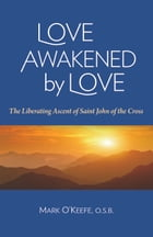 Love Awakened by Love: The Liberating Ascent of Saint John of the Cross by Mark O'Keefe OSB