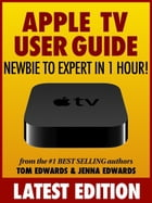 Apple TV User Guide: Newbie to Expert in 1 Hour! by Tom Edwards
