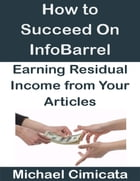 How to Succeed On InfoBarrel: Earning Residual Income from Your Articles by Michael Cimicata