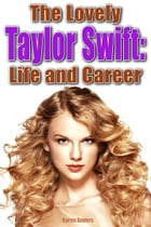The Lovely Taylor Swift and Life and Career by Karen Anders