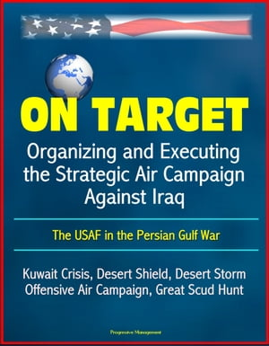 On Target: Organizing and Executing the Strategic Air Campaign Against Iraq, The USAF in the Persian Gulf War - Kuwait Crisis, Desert Shield, Desert S by Progressive Management