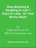 Stop Blushing & Sweating In Just 7 Days Or Less - Or Your Money Back! by Editorial Team Of MPowerUniversity.com