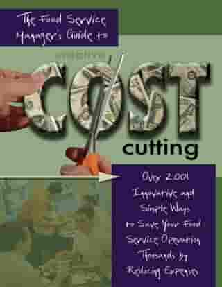The Food Service Managers Guide to Creative Cost Cutting: Over 2001 Innovative and Simple Ways to Save Your Food Service Operation Thousands by Reducing Expenses