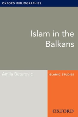 Book Islam in the Balkans: Oxford Bibliographies Online Research Guide by Amila Buturovic