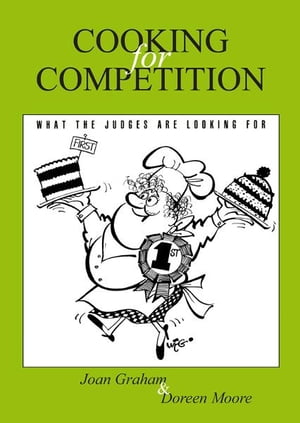 Cooking for Competition - What the Judges Are Looking For by Joan Graham and Doreen Moore