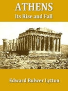 Athens: Its Rise and Fall, Books I-V, Complete by Edward Bulwer Lytton
