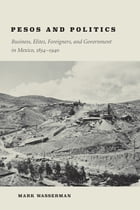 Pesos and Politics: Business, Elites, Foreigners, and Government in Mexico, 1854-1940 by Mark Wasserman